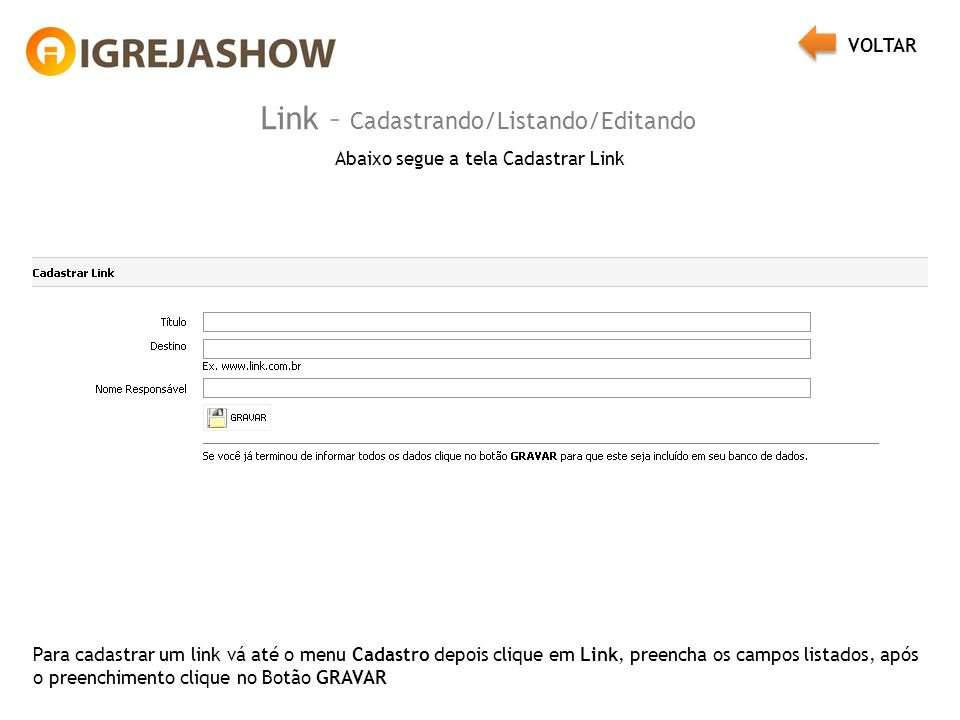 Link – Cadastrando/Listando/Editando Abaixo segue a tela Cadastrar Link Para cadastrar um link vá até o menu Cadastro depois clique em Link, preencha os campos listados, após o preenchimento clique no Botão GRAVAR VOLTAR