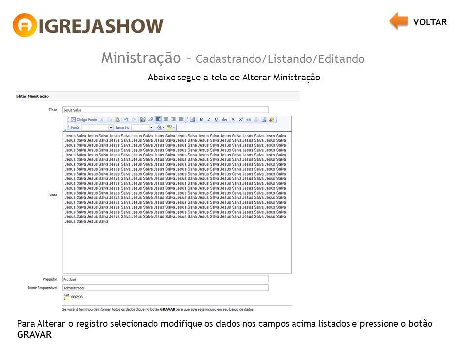 Ministração – Cadastrando/Listando/Editando Abaixo segue a tela de Alterar Ministração Para Alterar o registro selecionado modifique os dados nos campos acima listados e pressione o botão GRAVAR VOLTAR