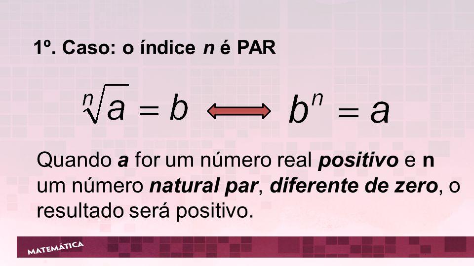 1º. Caso: o índice n é PAR Quando a for um número real positivo e n um número natural par, diferente de zero, o resultado será positivo.