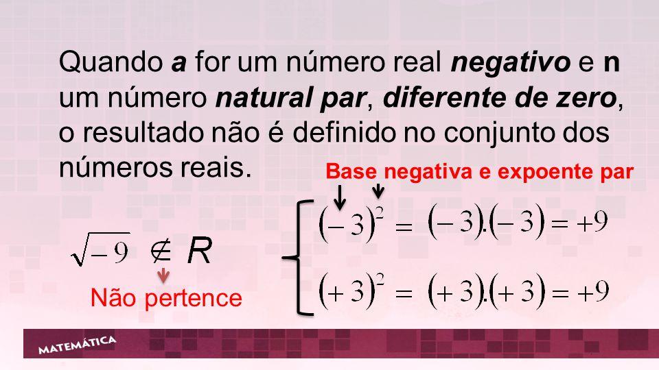 Quando a for um número real negativo e n um número natural par, diferente de zero, o resultado não é definido no conjunto dos números reais. Base nega
