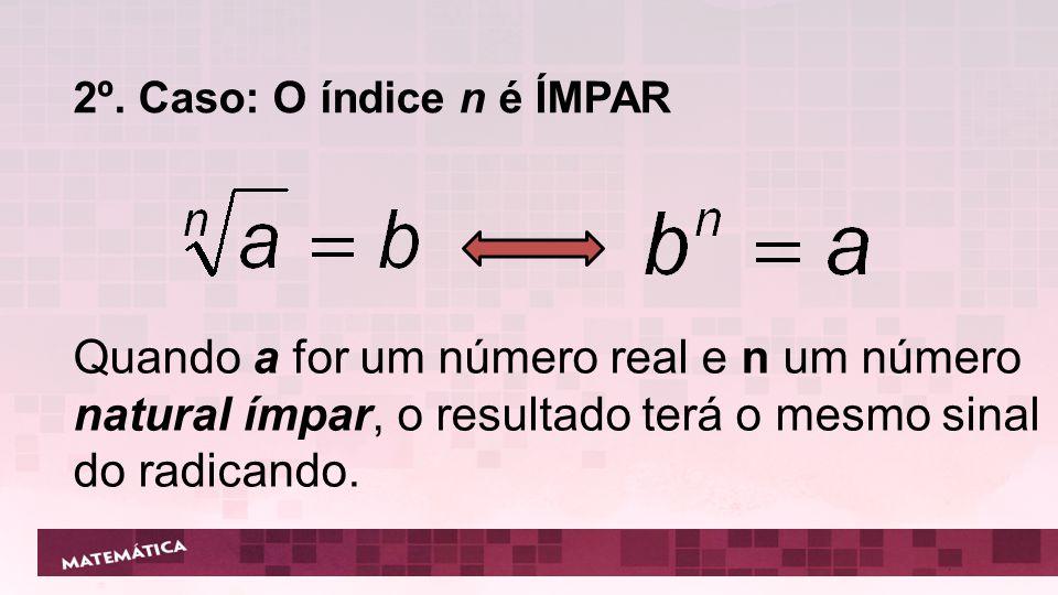 2º. Caso: O índice n é ÍMPAR Quando a for um número real e n um número natural ímpar, o resultado terá o mesmo sinal do radicando.