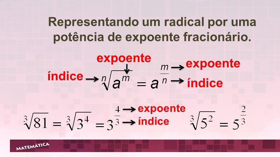 Representando um radical por uma potência de expoente fracionário. índice expoente índice expoente expoente índice