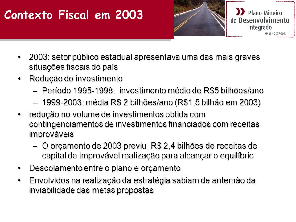 •2003: setor público estadual apresentava uma das mais graves situações fiscais do país •Redução do investimento –Período 1995-1998: investimento médio de R$5 bilhões/ano –1999-2003: média R$ 2 bilhões/ano (R$1,5 bilhão em 2003) •redução no volume de investimentos obtida com contingenciamentos de investimentos financiados com receitas improváveis –O orçamento de 2003 previu R$ 2,4 bilhões de receitas de capital de improvável realização para alcançar o equilíbrio •Descolamento entre o plano e orçamento •Envolvidos na realização da estratégia sabiam de antemão da inviabilidade das metas propostas Contexto Fiscal em 2003