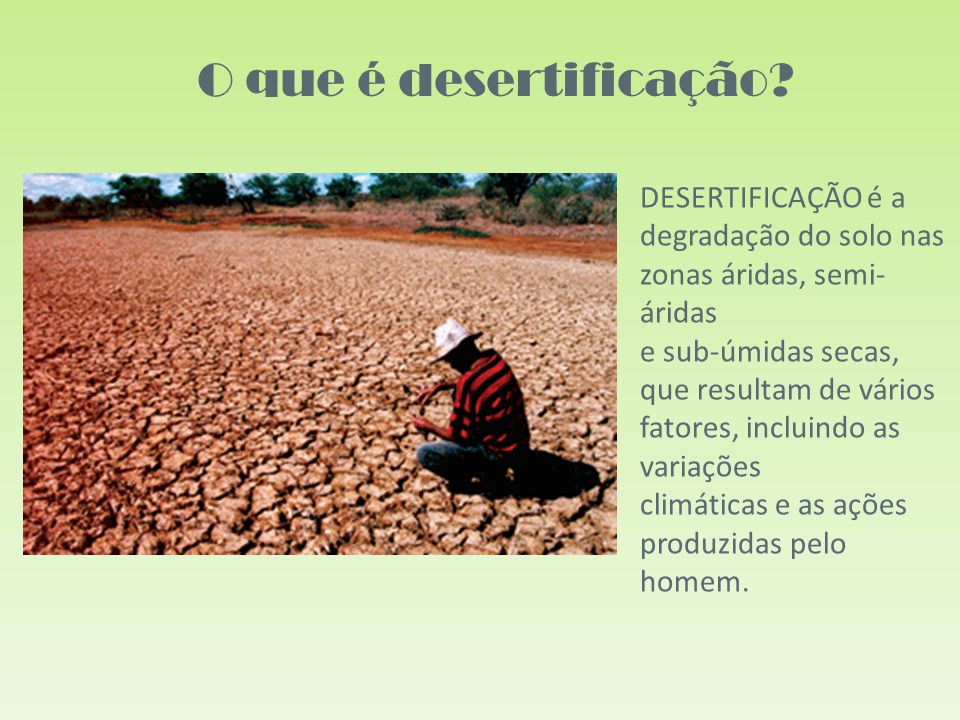 DESERTIFICAÇÃO é a degradação do solo nas zonas áridas, semi- áridas e sub-úmidas secas, que resultam de vários fatores, incluindo as variações climáticas e as ações produzidas pelo homem.
