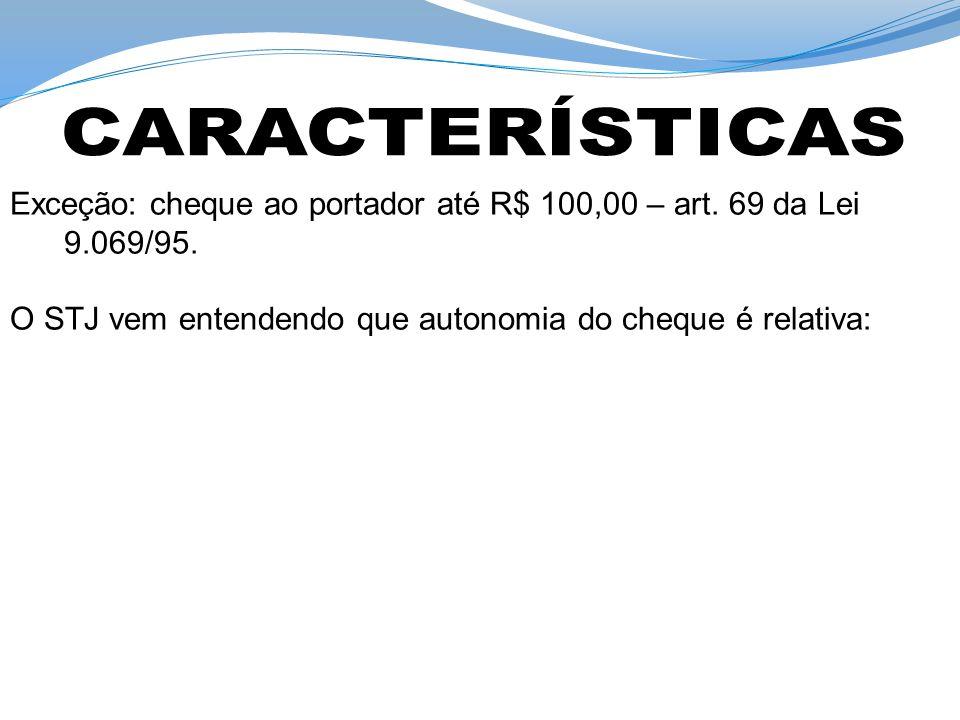 Exceção: cheque ao portador até R$ 100,00 – art. 69 da Lei 9.069/95. O STJ vem entendendo que autonomia do cheque é relativa:
