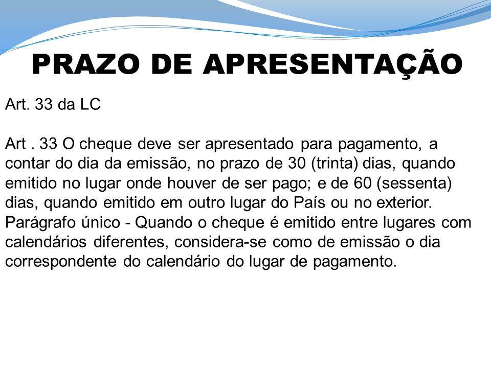 Art. 33 da LC Art. 33 O cheque deve ser apresentado para pagamento, a contar do dia da emissão, no prazo de 30 (trinta) dias, quando emitido no lugar