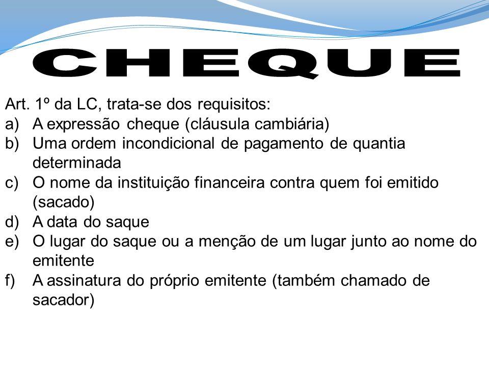 Art. 1º da LC, trata-se dos requisitos: a)A expressão cheque (cláusula cambiária) b)Uma ordem incondicional de pagamento de quantia determinada c)O no