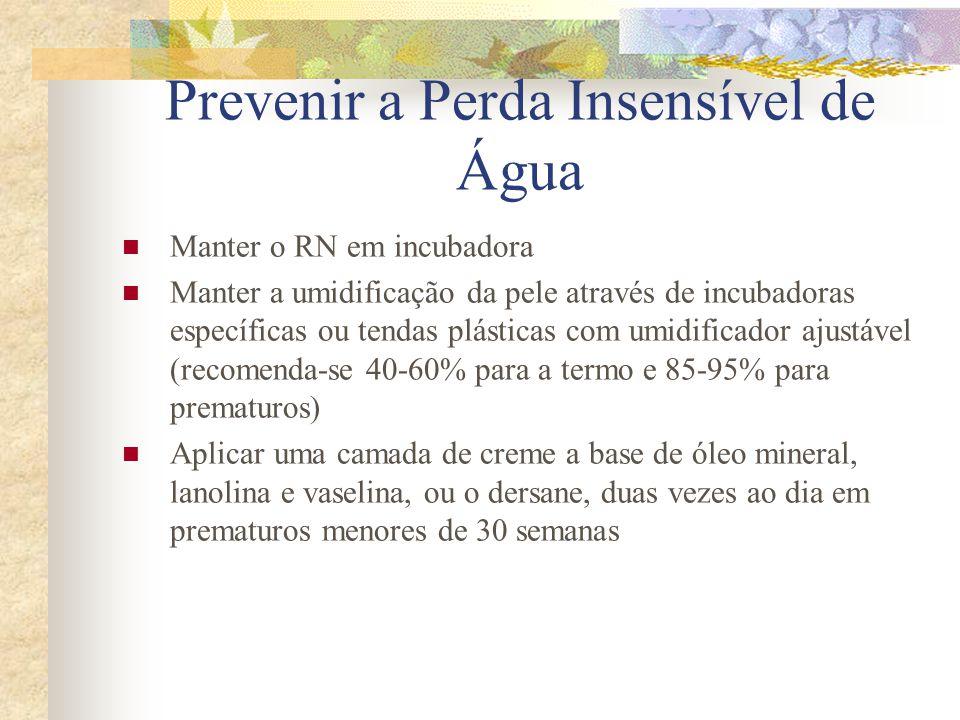 Prevenir a Perda Insensível de Água  Manter o RN em incubadora  Manter a umidificação da pele através de incubadoras específicas ou tendas plásticas com umidificador ajustável (recomenda-se 40-60% para a termo e 85-95% para prematuros)  Aplicar uma camada de creme a base de óleo mineral, lanolina e vaselina, ou o dersane, duas vezes ao dia em prematuros menores de 30 semanas