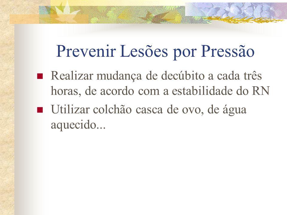 Prevenir Lesões por Pressão  Realizar mudança de decúbito a cada três horas, de acordo com a estabilidade do RN  Utilizar colchão casca de ovo, de água aquecido...