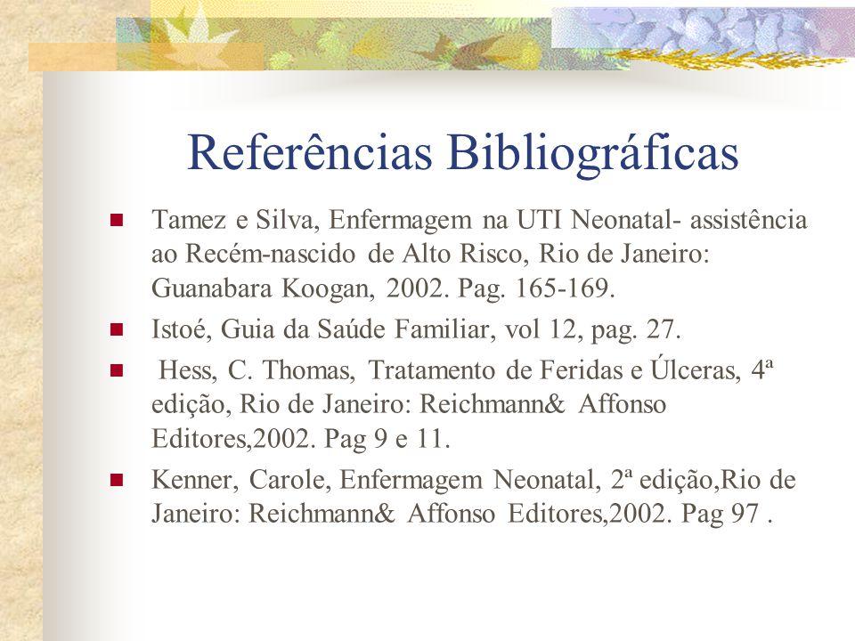 Referências Bibliográficas  Tamez e Silva, Enfermagem na UTI Neonatal- assistência ao Recém-nascido de Alto Risco, Rio de Janeiro: Guanabara Koogan, 2002.