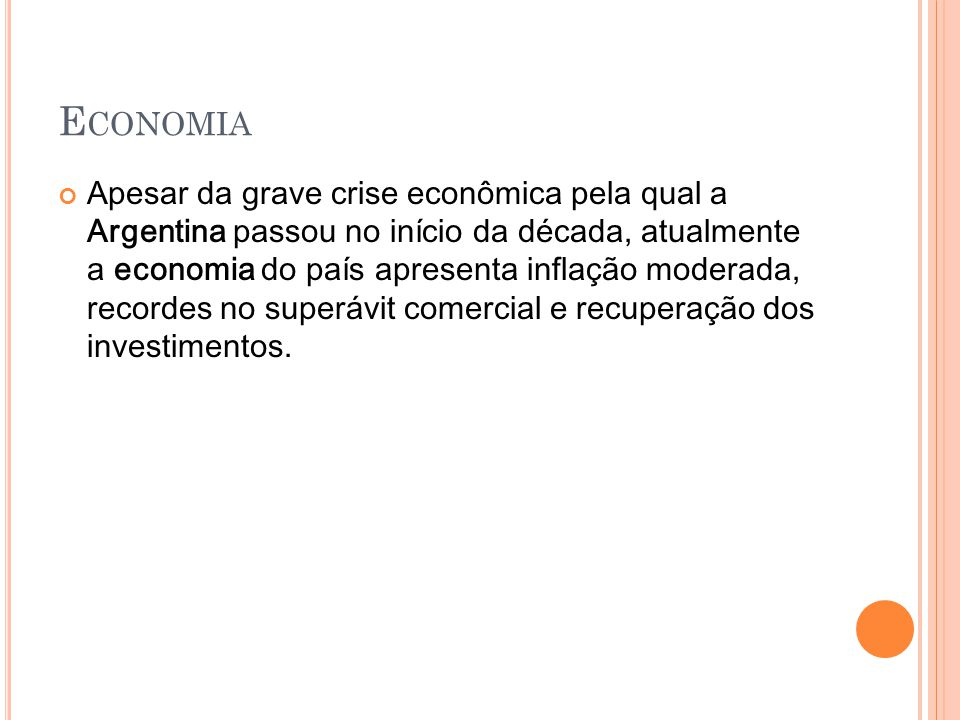 E CONOMIA Apesar da grave crise econômica pela qual a Argentina passou no início da década, atualmente a economia do país apresenta inflação moderada,