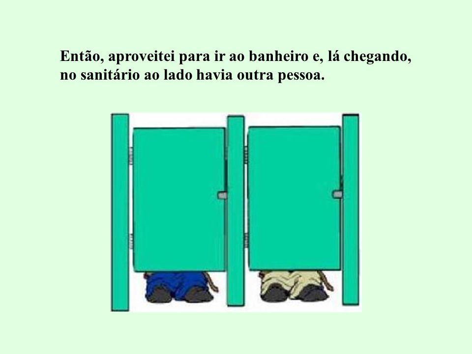 Então, aproveitei para ir ao banheiro e, lá chegando, no sanitário ao lado havia outra pessoa.