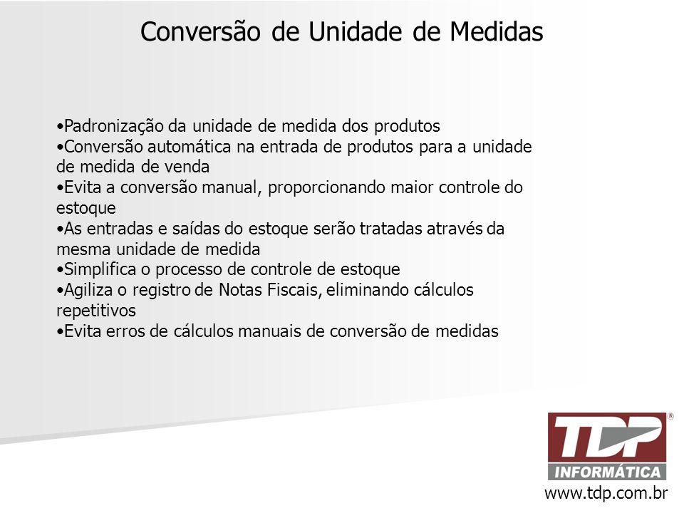 Conversão de Unidade de Medidas www.tdp.com.br •Padronização da unidade de medida dos produtos •Conversão automática na entrada de produtos para a uni
