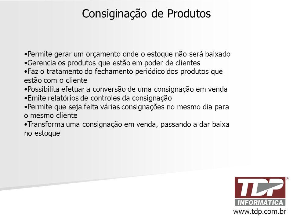 Consiginação de Produtos www.tdp.com.br •Permite gerar um orçamento onde o estoque não será baixado •Gerencia os produtos que estão em poder de client