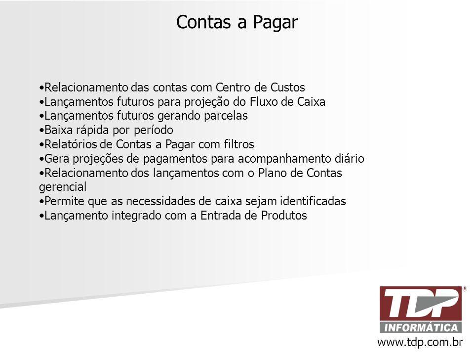 Contas a Pagar www.tdp.com.br •Relacionamento das contas com Centro de Custos •Lançamentos futuros para projeção do Fluxo de Caixa •Lançamentos futuro