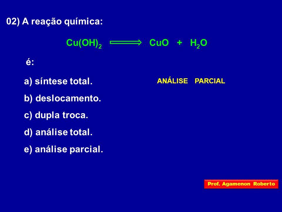 02) A reação química: Cu(OH) 2 CuO + H 2 O é: a) síntese total. b) deslocamento. c) dupla troca. d) análise total. e) análise parcial. ANÁLISEPARCIAL