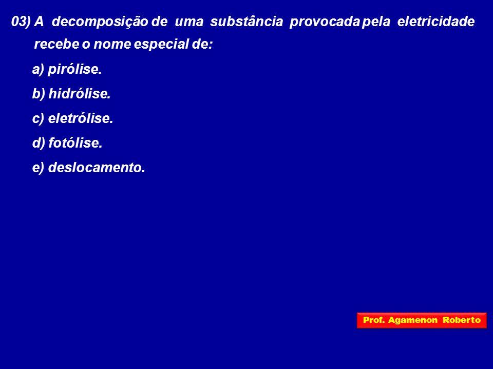 03) A decomposição de uma substância provocada pela eletricidade recebe o nome especial de: a) pirólise. b) hidrólise. c) eletrólise. d) fotólise. e)