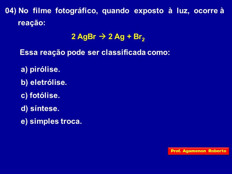04) No filme fotográfico, quando exposto à luz, ocorre à reação: 2 AgBr  2 Ag + Br 2 Essa reação pode ser classificada como: a) pirólise. b) eletróli