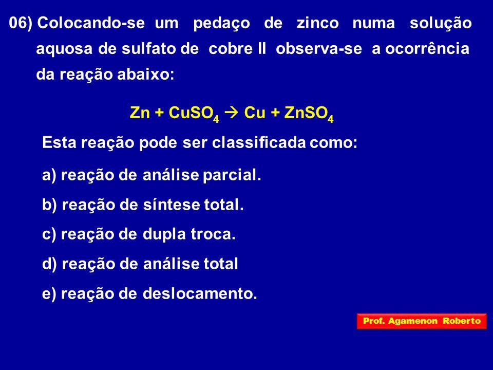 06) Colocando-se um pedaço de zinco numa solução aquosa de sulfato de cobre II observa-se a ocorrência da reação abaixo: Zn + CuSO 4  Cu + ZnSO 4 Esta reação pode ser classificada como: a) reação de análise parcial.