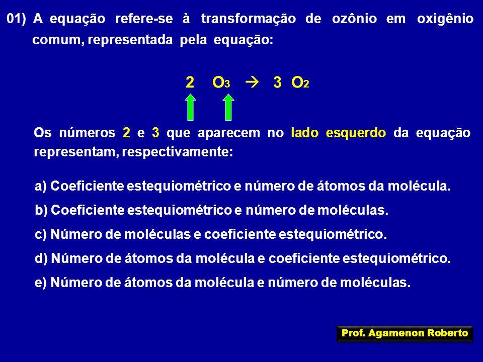 01) A equação refere-se à transformação de ozônio em oxigênio comum, representada pela equação: 2 O 3  3 O 2 Os números 2 e 3 que aparecem no lado esquerdo da equação representam, respectivamente: a) Coeficiente estequiométrico e número de átomos da molécula.