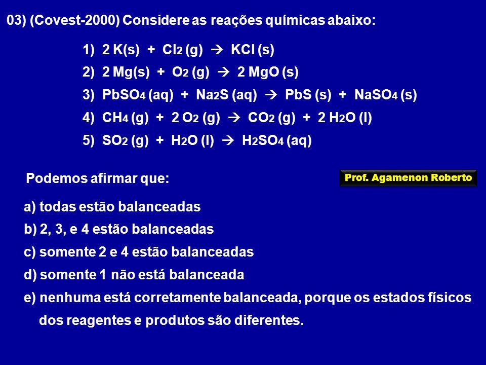 03) (Covest-2000) Considere as reações químicas abaixo: 1) 2 K(s) + Cl 2 (g)  KCl (s) 2) 2 Mg(s) + O 2 (g)  2 MgO (s) 3) PbSO 4 (aq) + Na 2 S (aq)  PbS (s) + NaSO 4 (s) 4) CH 4 (g) + 2 O 2 (g)  CO 2 (g) + 2 H 2 O (l) 5) SO 2 (g) + H 2 O (l)  H 2 SO 4 (aq) Podemos afirmar que: a) todas estão balanceadas b) 2, 3, e 4 estão balanceadas c) somente 2 e 4 estão balanceadas d) somente 1 não está balanceada e) nenhuma está corretamente balanceada, porque os estados físicos dos reagentes e produtos são diferentes.
