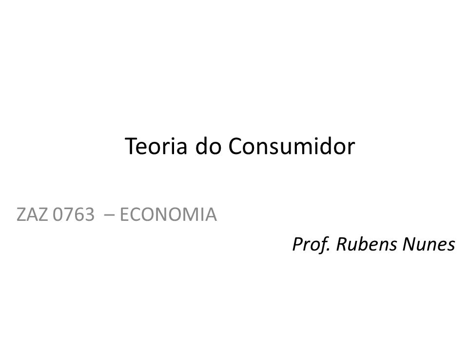 Teoria do Consumidor ZAZ 0763 – ECONOMIA Prof. Rubens Nunes