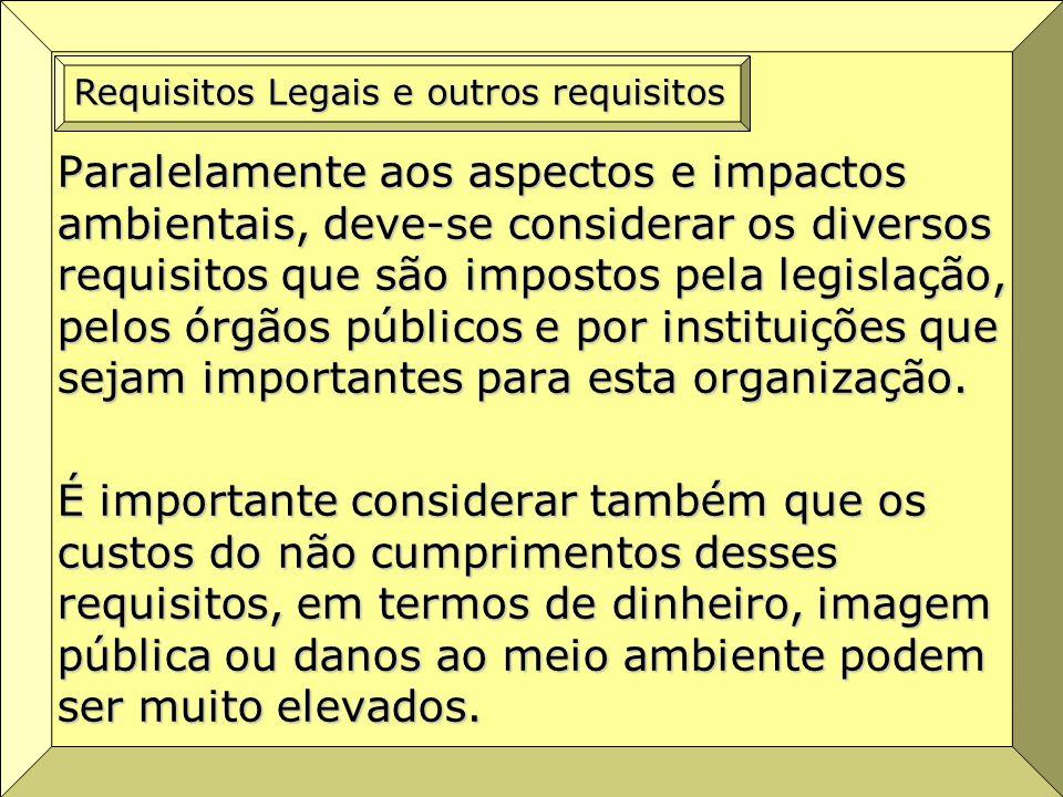 Paralelamente aos aspectos e impactos ambientais, deve-se considerar os diversos requisitos que são impostos pela legislação, pelos órgãos públicos e por instituições que sejam importantes para esta organização.
