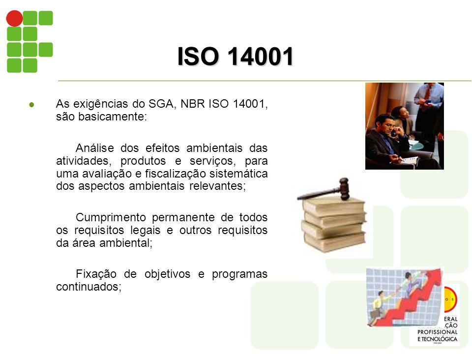 ISO 14001  As exigências do SGA, NBR ISO 14001, são basicamente: Análise dos efeitos ambientais das atividades, produtos e serviços, para uma avaliação e fiscalização sistemática dos aspectos ambientais relevantes; Cumprimento permanente de todos os requisitos legais e outros requisitos da área ambiental; Fixação de objetivos e programas continuados;