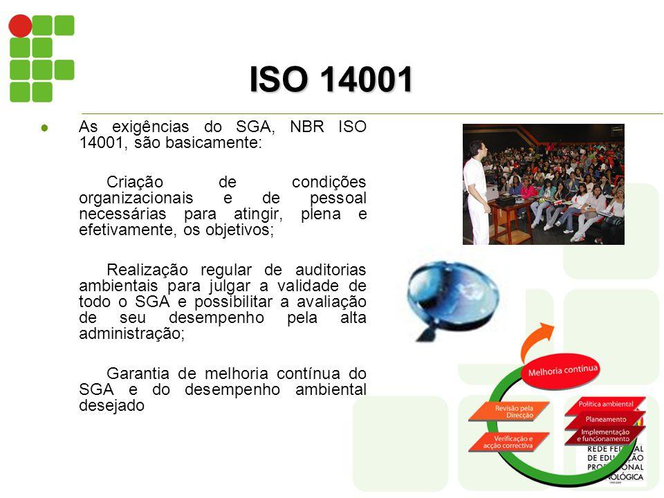 ISO 14001  As exigências do SGA, NBR ISO 14001, são basicamente: Criação de condições organizacionais e de pessoal necessárias para atingir, plena e efetivamente, os objetivos; Realização regular de auditorias ambientais para julgar a validade de todo o SGA e possibilitar a avaliação de seu desempenho pela alta administração; Garantia de melhoria contínua do SGA e do desempenho ambiental desejado