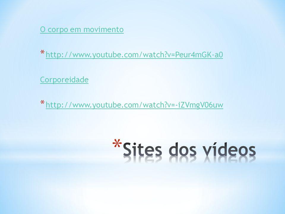 O corpo em movimento * http://www.youtube.com/watch?v=Peur4mGK-a0 http://www.youtube.com/watch?v=Peur4mGK-a0 Corporeidade * http://www.youtube.com/watch?v=-iZVmgV06uw http://www.youtube.com/watch?v=-iZVmgV06uw
