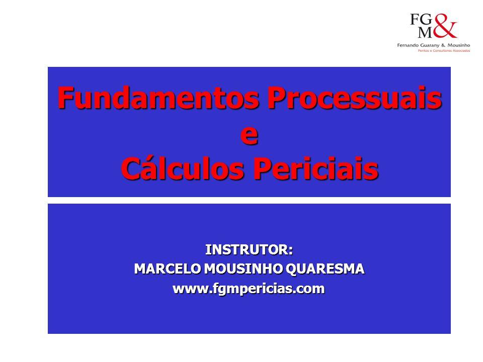 Fundamentos Processuais e Cálculos Periciais INSTRUTOR: MARCELO MOUSINHO QUARESMA www.fgmpericias.com
