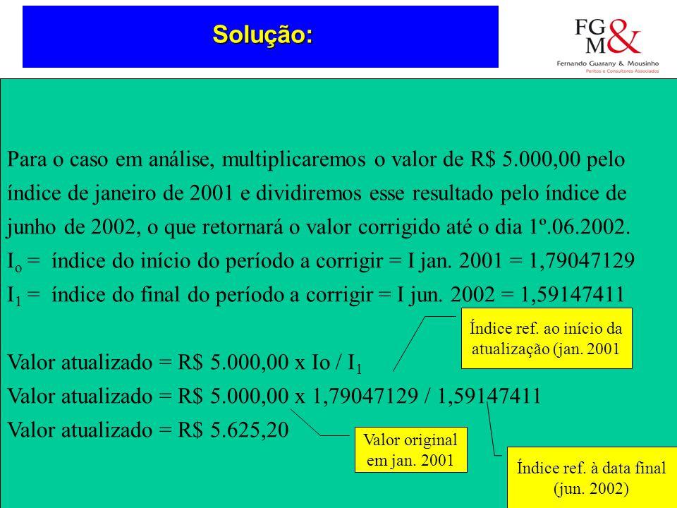 SoluçãoSolução: Para o caso em análise, multiplicaremos o valor de R$ 5.000,00 pelo índice de janeiro de 2001 e dividiremos esse resultado pelo índice de junho de 2002, o que retornará o valor corrigido até o dia 1º.06.2002.