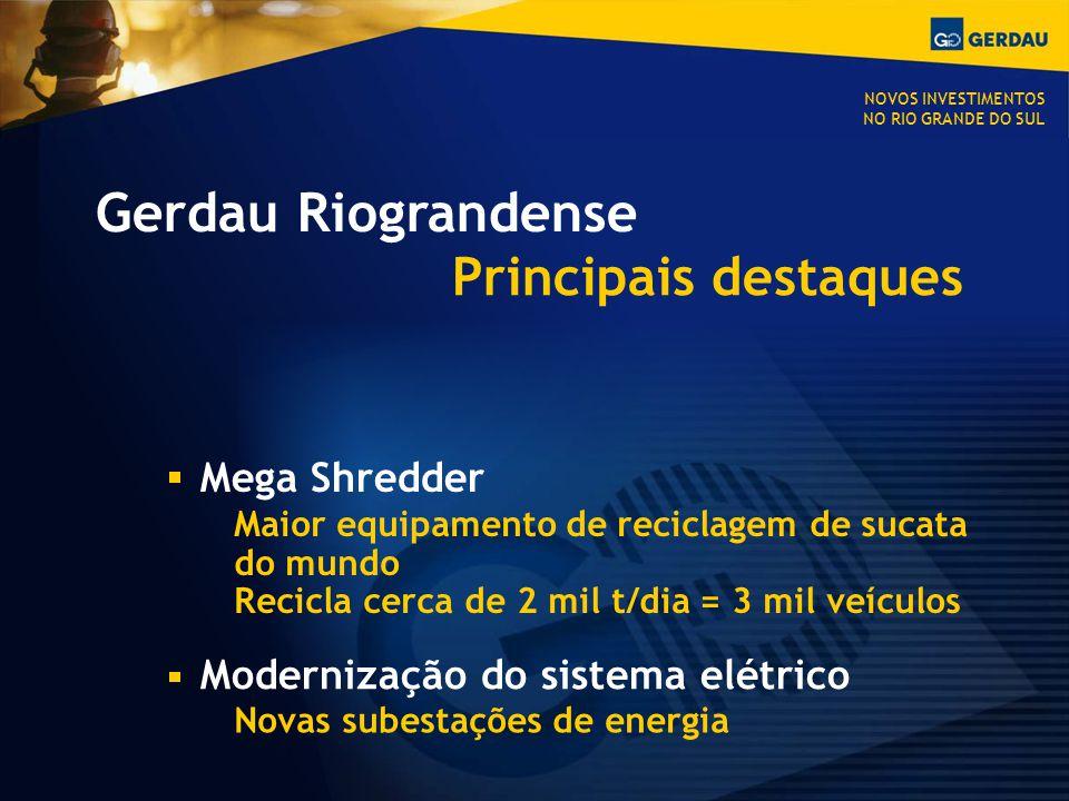 Gerdau Riograndense Principais destaques Mega Shredder Maior equipamento de reciclagem de sucata do mundo Recicla cerca de 2 mil t/dia = 3 mil veículos Modernização do sistema elétrico Novas subestações de energia NOVOS INVESTIMENTOS NO RIO GRANDE DO SUL
