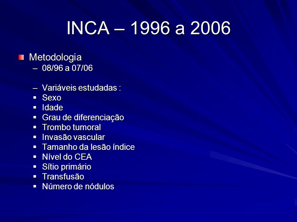 INCA – 1996 a 2006 Metodologia –Variáveis não estudadas : Status linfonodal do tumor primário Radioablação (6 casos) Quimioterapia (ampla variação) Outras metástases sincrônicas Margens positivas (n= 6)