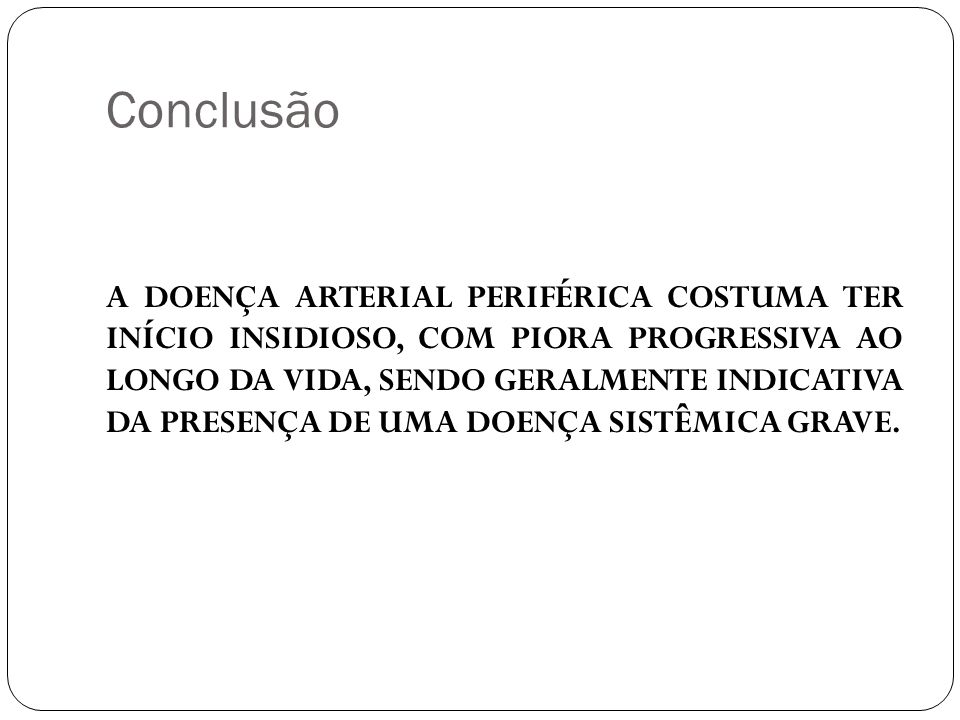 Conclusão A DOENÇA ARTERIAL PERIFÉRICA COSTUMA TER INÍCIO INSIDIOSO, COM PIORA PROGRESSIVA AO LONGO DA VIDA, SENDO GERALMENTE INDICATIVA DA PRESENÇA D