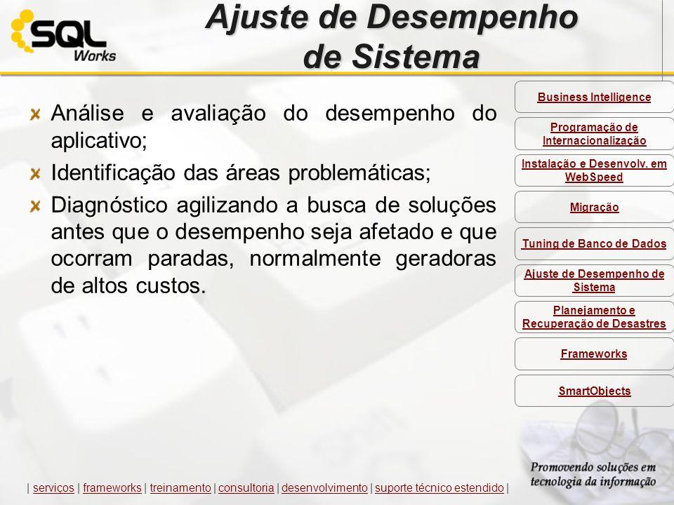 Ajuste de Desempenho de Sistema Análise e avaliação do desempenho do aplicativo; Identificação das áreas problemáticas; Diagnóstico agilizando a busca