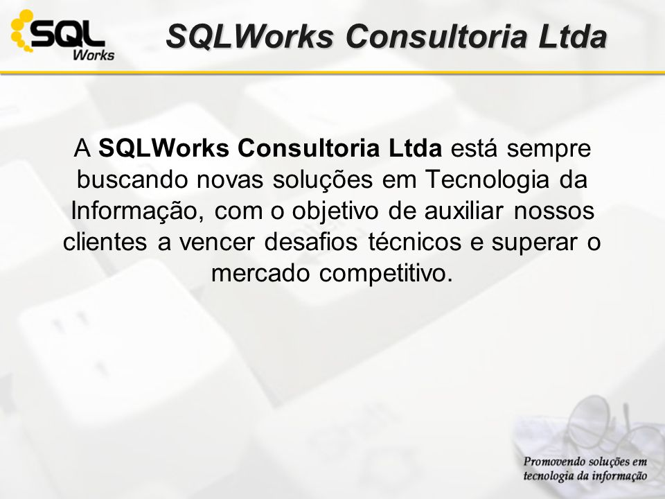 SQLWorks Consultoria Ltda A SQLWorks Consultoria Ltda está sempre buscando novas soluções em Tecnologia da Informação, com o objetivo de auxiliar noss