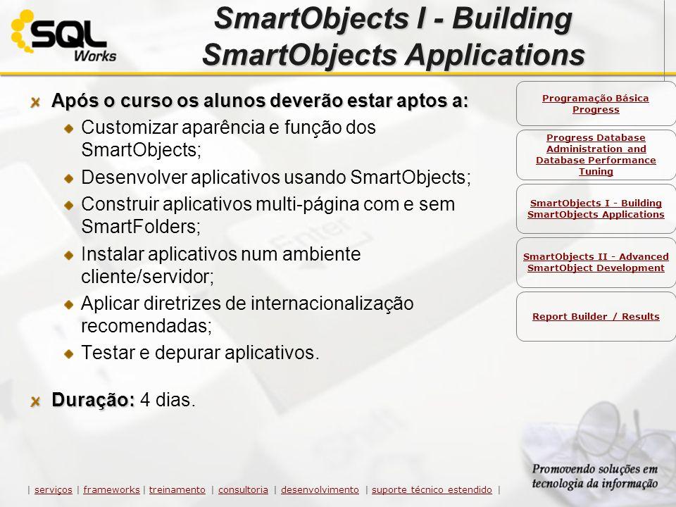 SmartObjects I - Building SmartObjects Applications Após o curso os alunos deverão estar aptos a: Customizar aparência e função dos SmartObjects; Dese