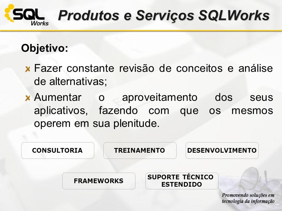 Produtos e Serviços SQLWorks Objetivo: Fazer constante revisão de conceitos e análise de alternativas; Aumentar o aproveitamento dos seus aplicativos,
