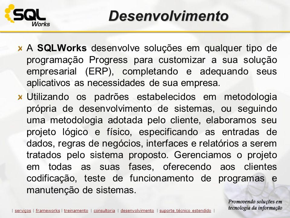 Desenvolvimento A SQLWorks desenvolve soluções em qualquer tipo de programação Progress para customizar a sua solução empresarial (ERP), completando e