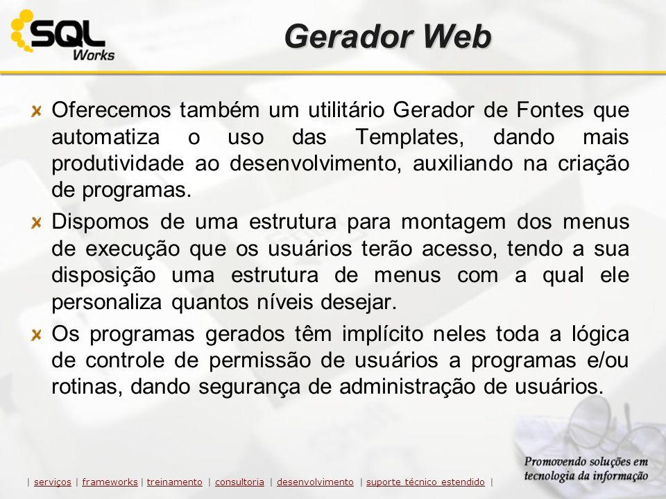 Gerador Web Oferecemos também um utilitário Gerador de Fontes que automatiza o uso das Templates, dando mais produtividade ao desenvolvimento, auxilia