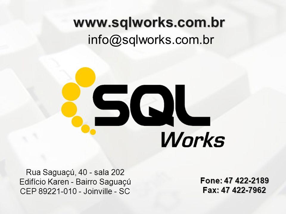 www.sqlworks.com.br info@sqlworks.com.br Rua Saguaçú, 40 - sala 202 Edifício Karen - Bairro Saguaçú CEP 89221-010 - Joinville - SC Fone: 47 422-2189 F