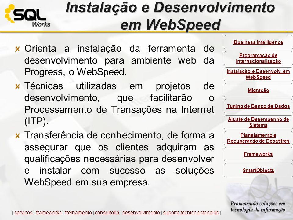 Instalação e Desenvolvimento em WebSpeed Orienta a instalação da ferramenta de desenvolvimento para ambiente web da Progress, o WebSpeed. Técnicas uti
