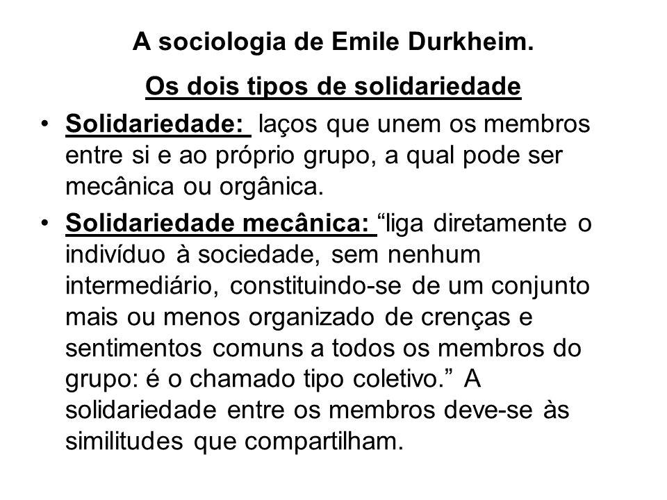 A sociologia de Emile Durkheim. Os dois tipos de solidariedade •Solidariedade: laços que unem os membros entre si e ao próprio grupo, a qual pode ser