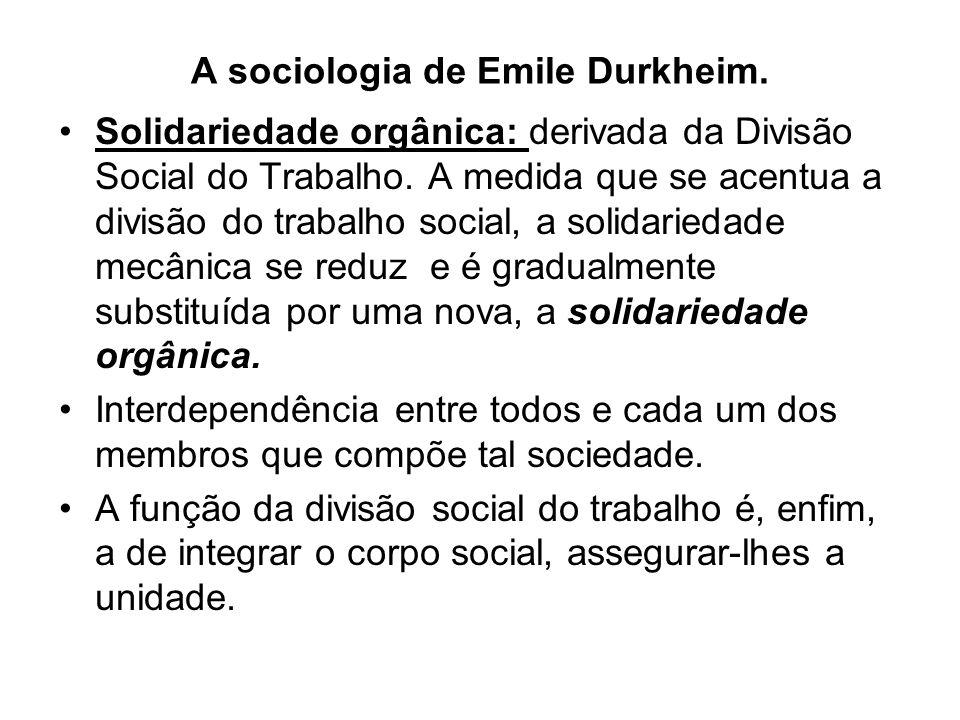 A sociologia de Emile Durkheim. •Solidariedade orgânica: derivada da Divisão Social do Trabalho. A medida que se acentua a divisão do trabalho social,