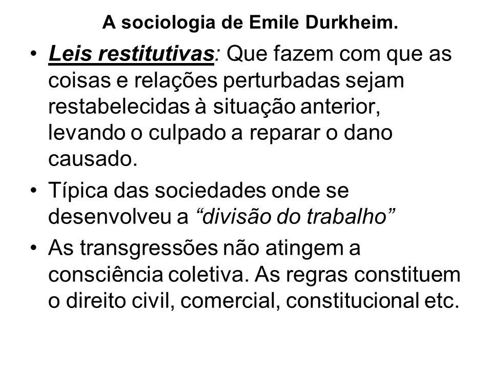 A sociologia de Emile Durkheim. •Leis restitutivas: Que fazem com que as coisas e relações perturbadas sejam restabelecidas à situação anterior, levan