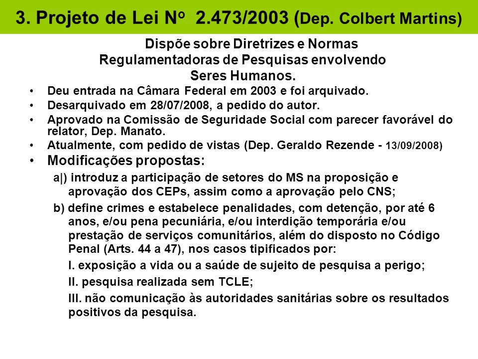 3. Projeto de Lei N o 2.473/2003 ( Dep. Colbert Martins) Dispõe sobre Diretrizes e Normas Regulamentadoras de Pesquisas envolvendo Seres Humanos. •Deu