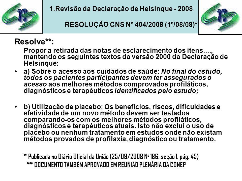 1.Revisão da Declaração de Helsinque - 2008 RESOLUÇÃO CNS Nº 404/2008 (1º/08/08)* Resolve**: Propor a retirada das notas de esclarecimento dos itens...., mantendo os seguintes textos da versão 2000 da Declaração de Helsinque: •a) Sobre o acesso aos cuidados de saúde: No final do estudo, todos os pacientes participantes devem ter assegurados o acesso aos melhores métodos comprovados profiláticos, diagnósticos e terapêuticos identificados pelo estudo; •b) Utilização de placebo: Os benefícios, riscos, dificuldades e efetividade de um novo método devem ser testados comparando-os com os melhores métodos profiláticos, diagnósticos e terapêuticos atuais.
