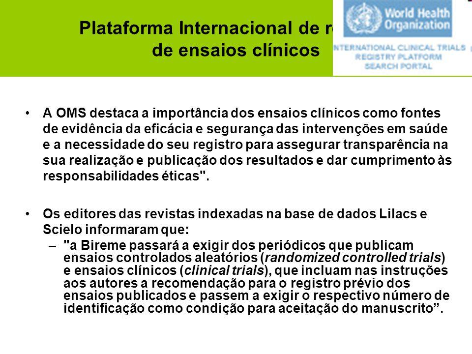 Plataforma Internacional de registro de ensaios clínicos •A OMS destaca a importância dos ensaios clínicos como fontes de evidência da eficácia e segurança das intervenções em saúde e a necessidade do seu registro para assegurar transparência na sua realização e publicação dos resultados e dar cumprimento às responsabilidades éticas .