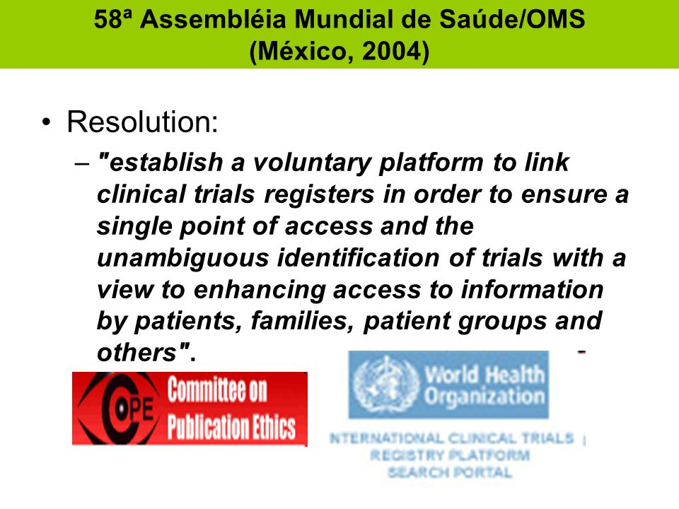 58ª Assembléia Mundial de Saúde/OMS (México, 2004) •Resolution: – establish a voluntary platform to link clinical trials registers in order to ensure a single point of access and the unambiguous identification of trials with a view to enhancing access to information by patients, families, patient groups and others .